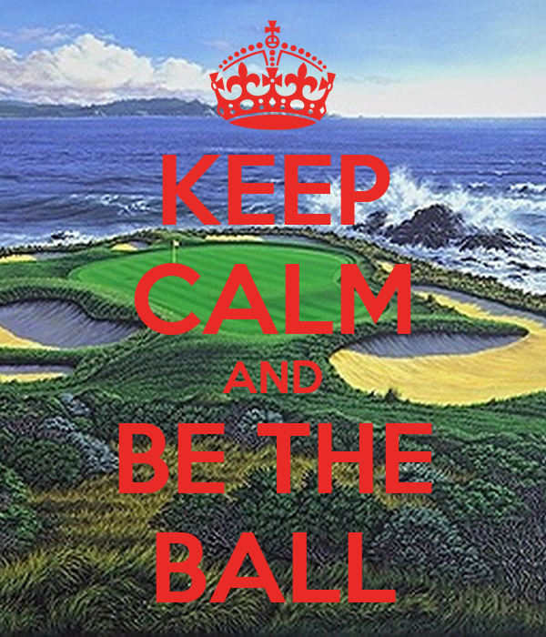 KEEP CALM AND BE THE BALL