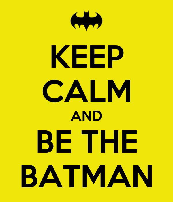 KEEP CALM AND BE THE BATMAN