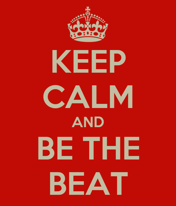 KEEP CALM AND BE THE BEAT