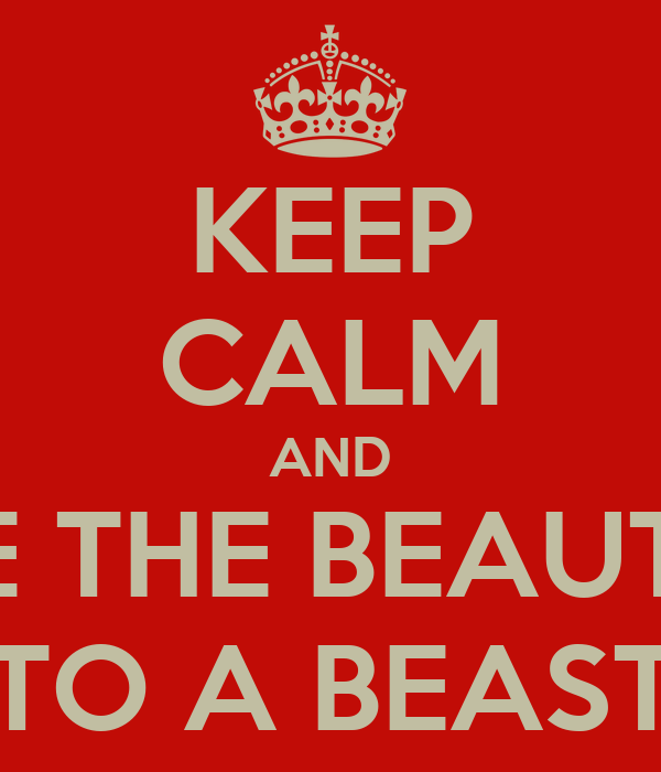 KEEP CALM AND BE THE BEAUTY TO A BEAST