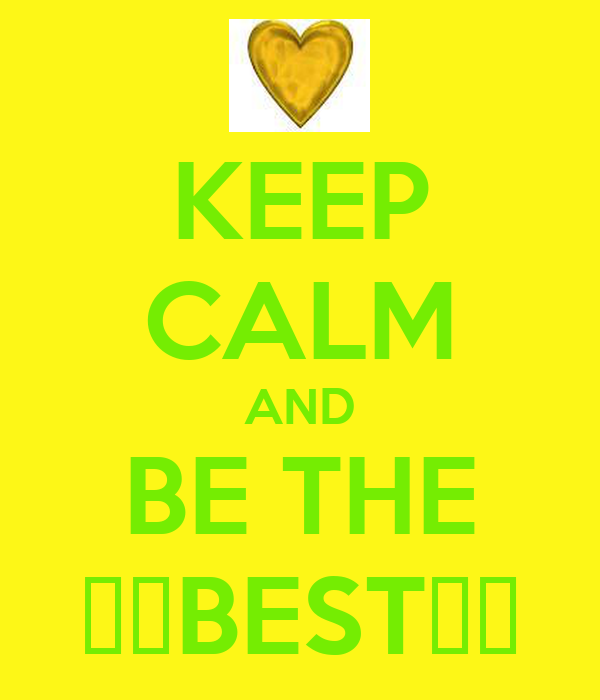 KEEP CALM AND BE THE ♥♥BEST♥♥