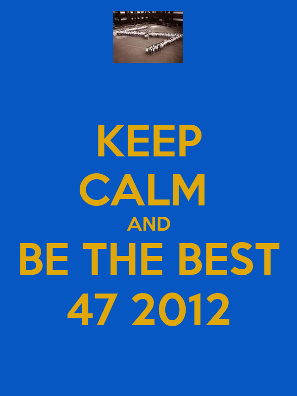 KEEP CALM  AND BE THE BEST 47 2012