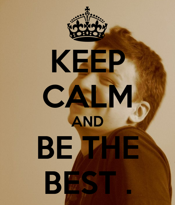 KEEP CALM AND BE THE BEST .