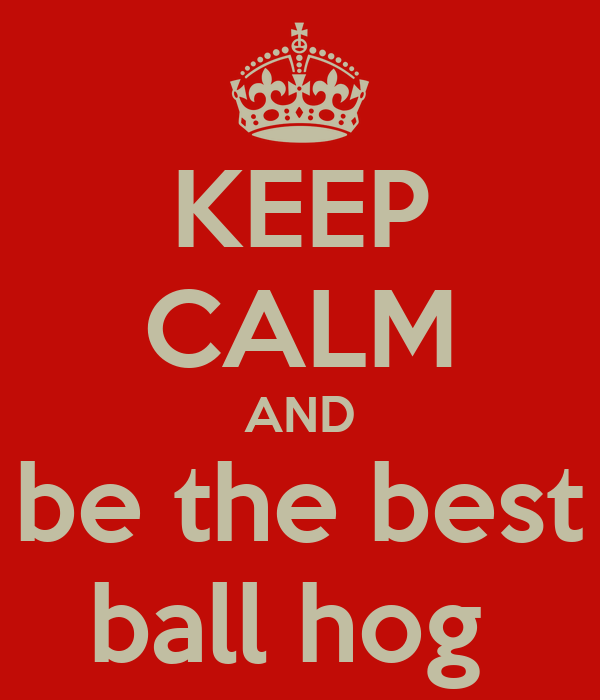 KEEP CALM AND be the best ball hog
