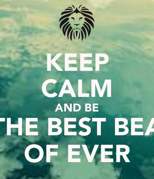 KEEP CALM AND BE THE BEST BEA OF EVER