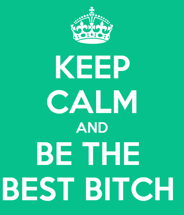 KEEP CALM AND BE THE  BEST BITCH