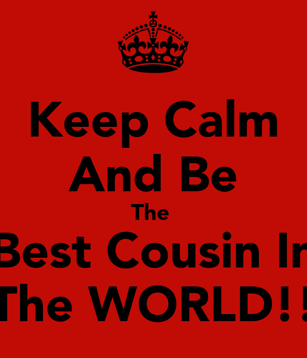 Keep Calm And Be The  Best Cousin In The WORLD!!