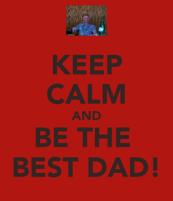 KEEP CALM AND BE THE  BEST DAD!