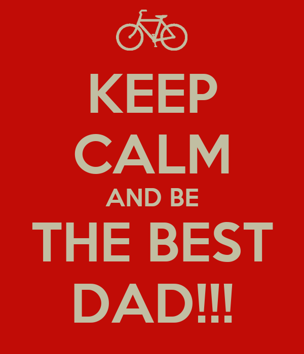 KEEP CALM AND BE THE BEST DAD!!!
