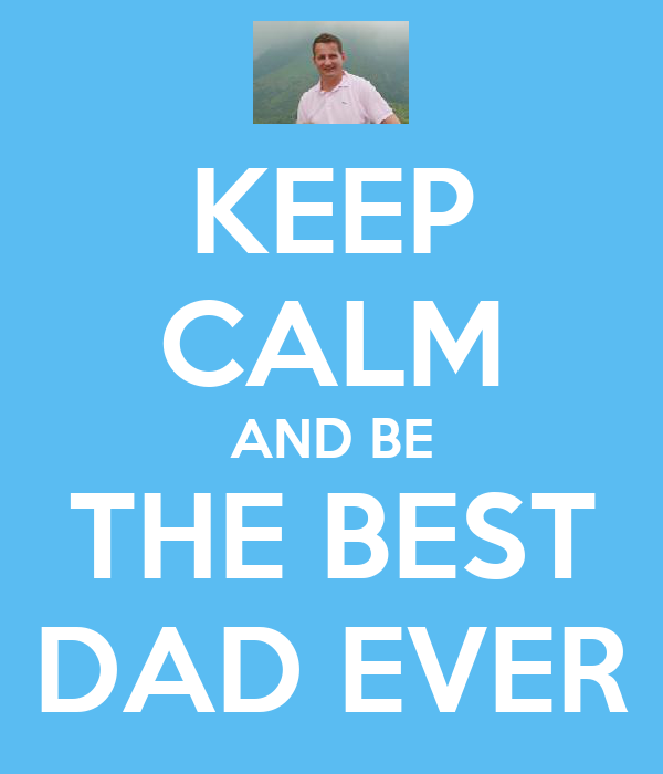 KEEP CALM AND BE THE BEST DAD EVER