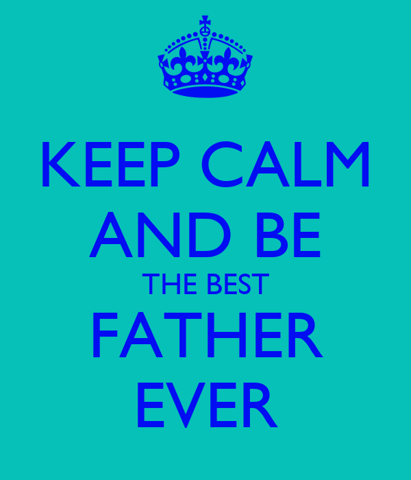 KEEP CALM AND BE THE BEST FATHER EVER