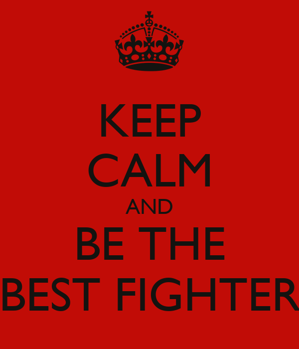 KEEP CALM AND BE THE BEST FIGHTER