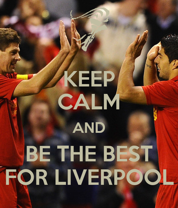 KEEP CALM AND BE THE BEST FOR LIVERPOOL