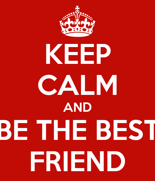 KEEP CALM AND BE THE BEST FRIEND