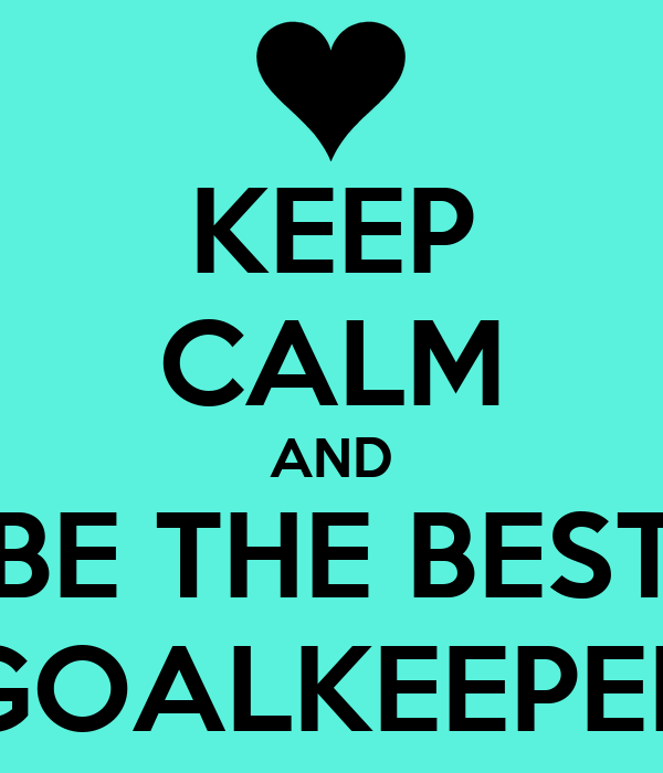 KEEP CALM AND BE THE BEST GOALKEEPER