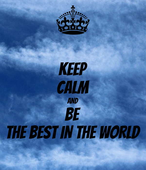 KEEP CALM AND BE THE BEST IN THE WORLD