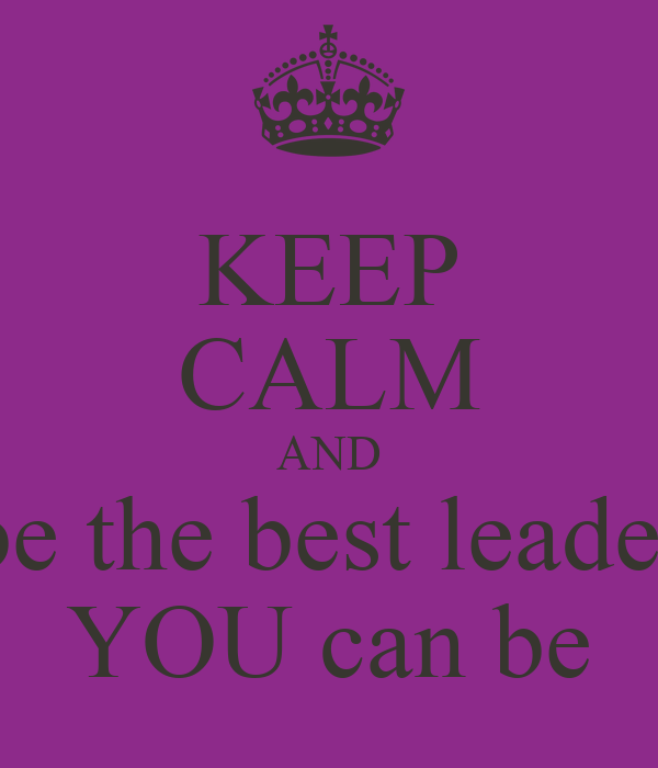 KEEP CALM AND be the best leader YOU can be
