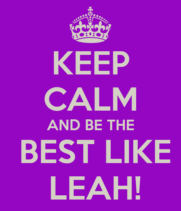 KEEP CALM AND BE THE  BEST LIKE  LEAH!