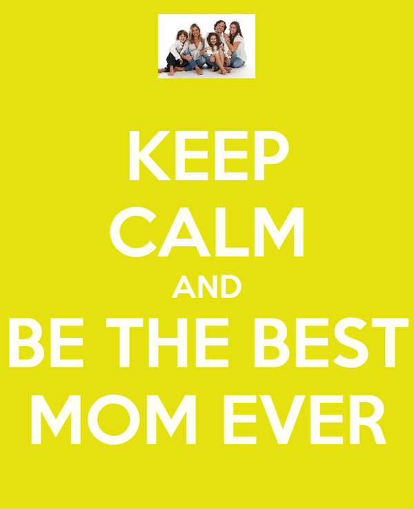 KEEP CALM AND BE THE BEST MOM EVER