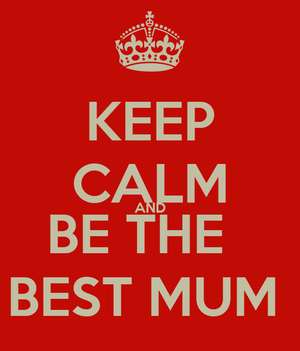 KEEP CALM AND BE THE   BEST MUM