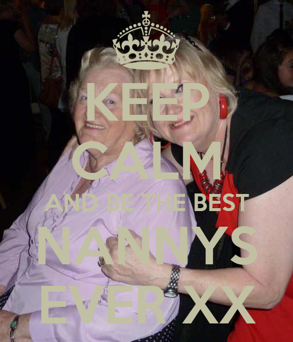KEEP CALM AND BE THE BEST NANNYS EVER XX