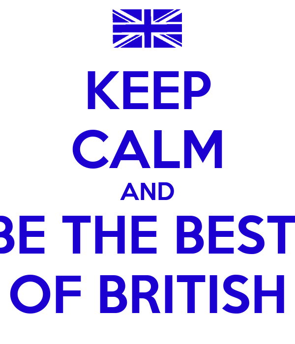 KEEP CALM AND BE THE BEST  OF BRITISH