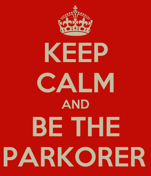 KEEP CALM AND BE THE BEST PARKORER EVER
