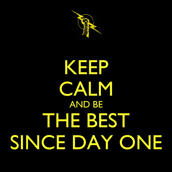 KEEP CALM AND BE THE BEST SINCE DAY ONE