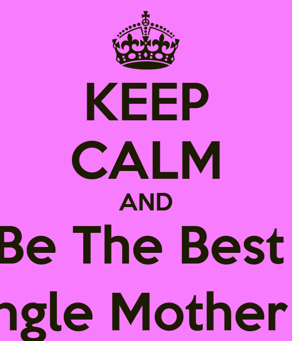 KEEP CALM AND Be The Best  Single Mother :)