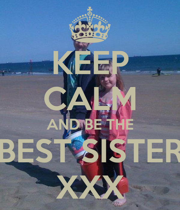 KEEP CALM AND BE THE BEST SISTER XXX