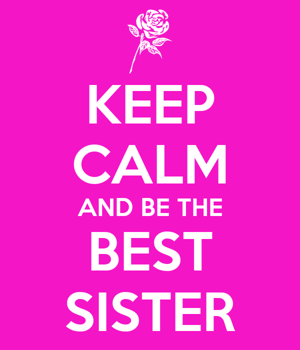 KEEP CALM AND BE THE BEST SISTER