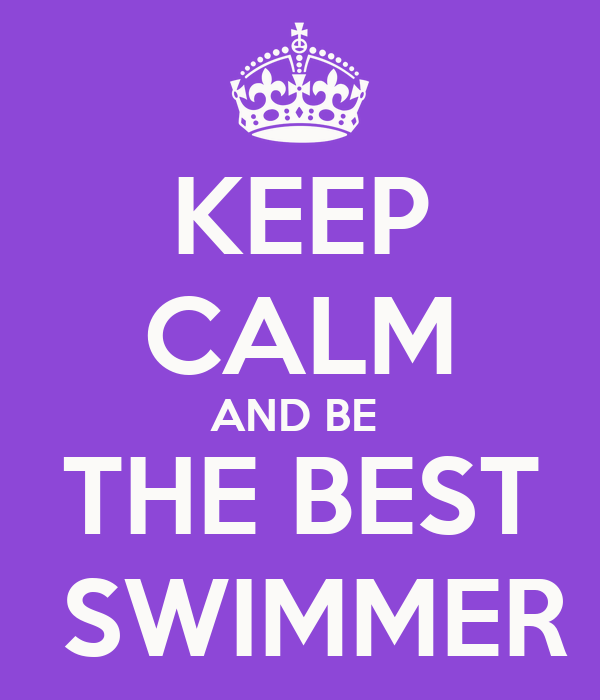 KEEP CALM AND BE  THE BEST  SWIMMER