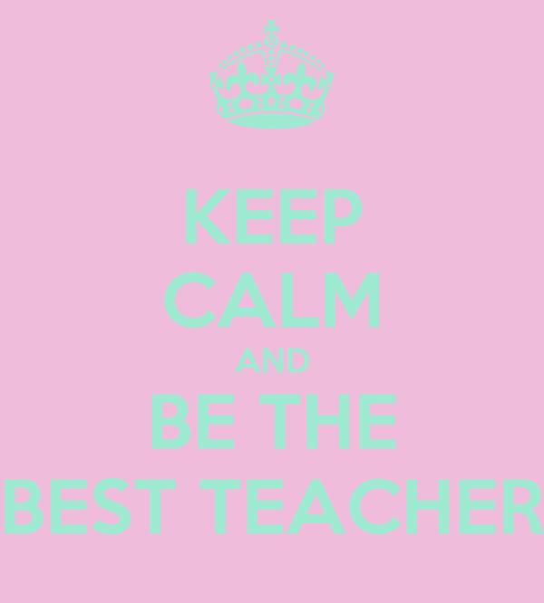 KEEP CALM AND BE THE BEST TEACHER