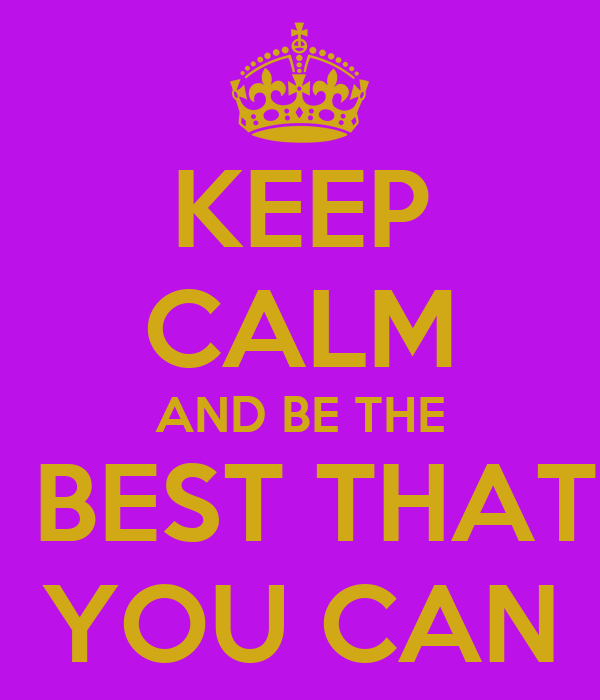 KEEP CALM AND BE THE  BEST THAT YOU CAN