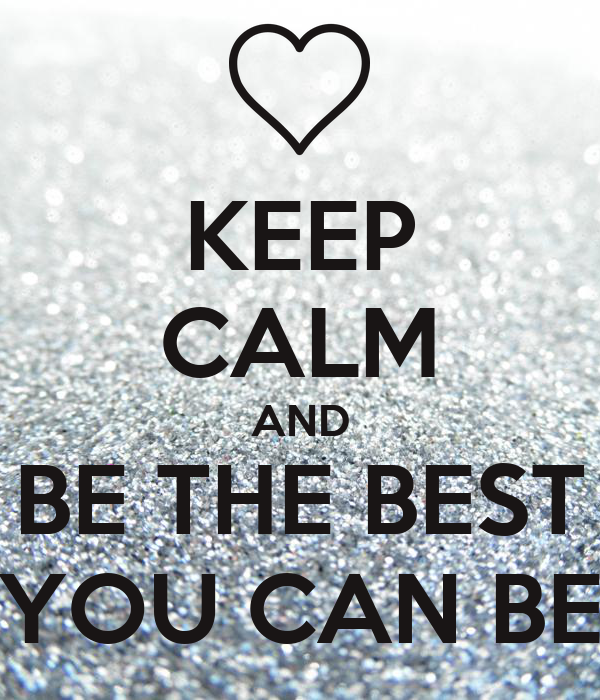 KEEP CALM AND BE THE BEST YOU CAN BE