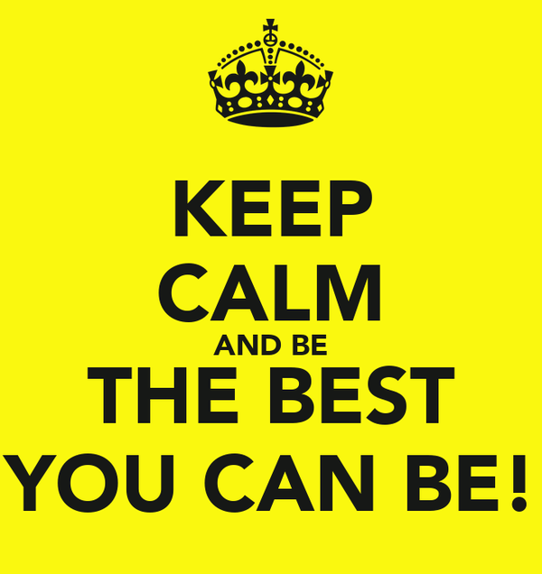 KEEP CALM AND BE THE BEST YOU CAN BE!