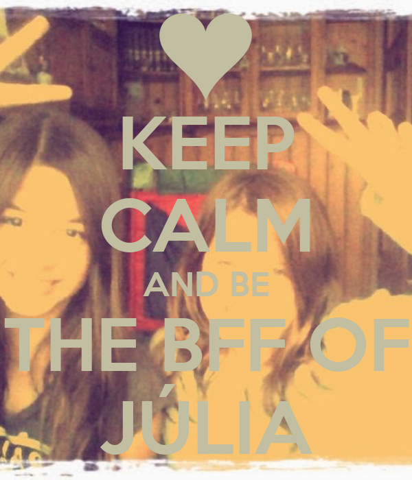 KEEP CALM AND BE THE BFF OF JÚLIA