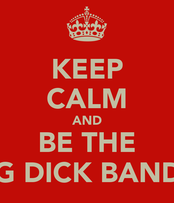 KEEP CALM AND BE THE BIG DICK BANDIT