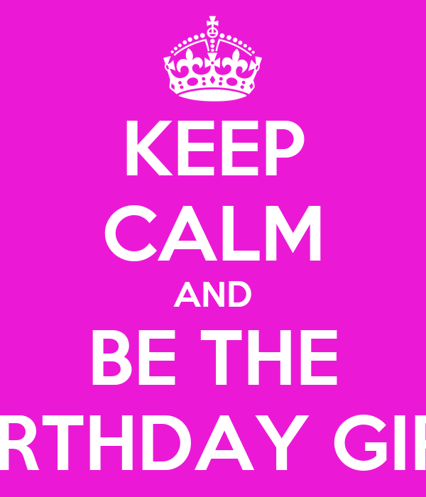 KEEP CALM AND BE THE BIRTHDAY GIRL