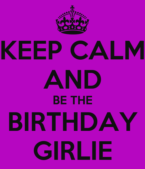 KEEP CALM AND BE THE BIRTHDAY GIRLIE