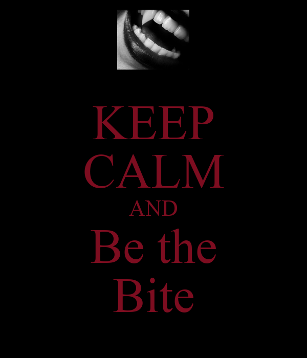 KEEP CALM AND Be the Bite