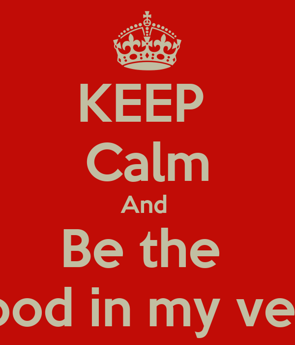 KEEP  Calm And  Be the  Blood in my veins