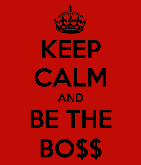 KEEP CALM AND BE THE BO$$