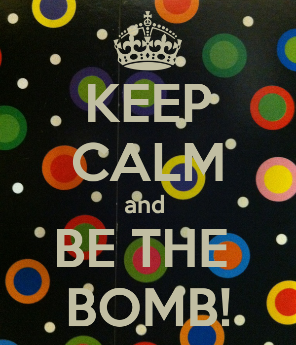KEEP CALM and  BE THE  BOMB!