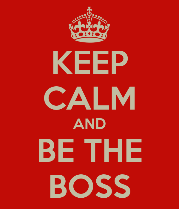 KEEP CALM AND BE THE BOSS