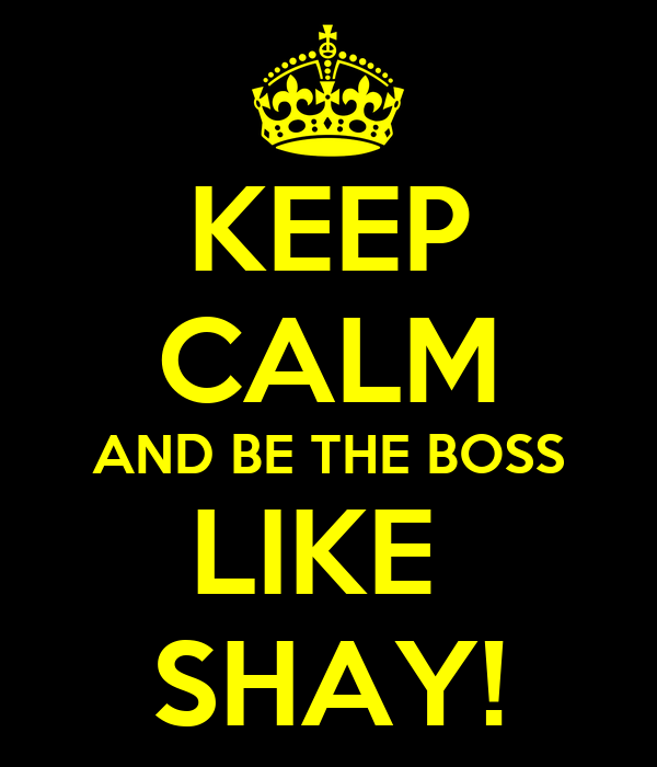 KEEP CALM AND BE THE BOSS LIKE  SHAY!