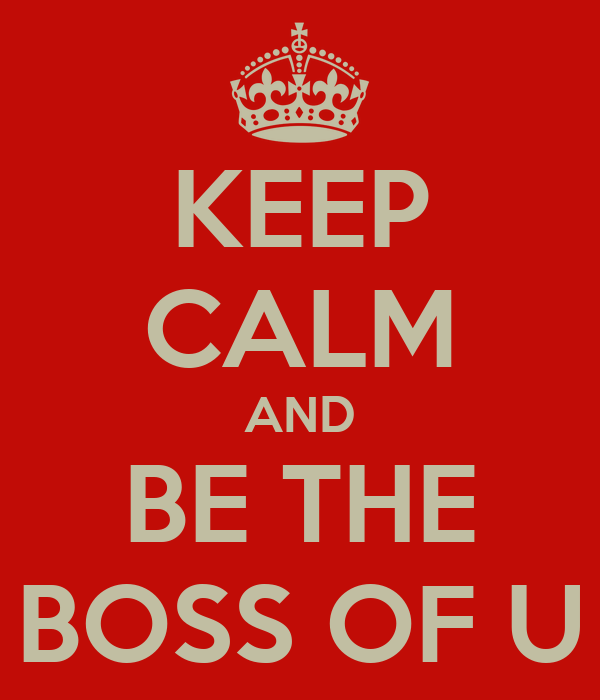 KEEP CALM AND BE THE BOSS OF U