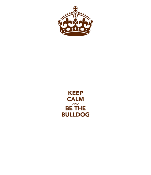 KEEP CALM AND BE THE BULLDOG