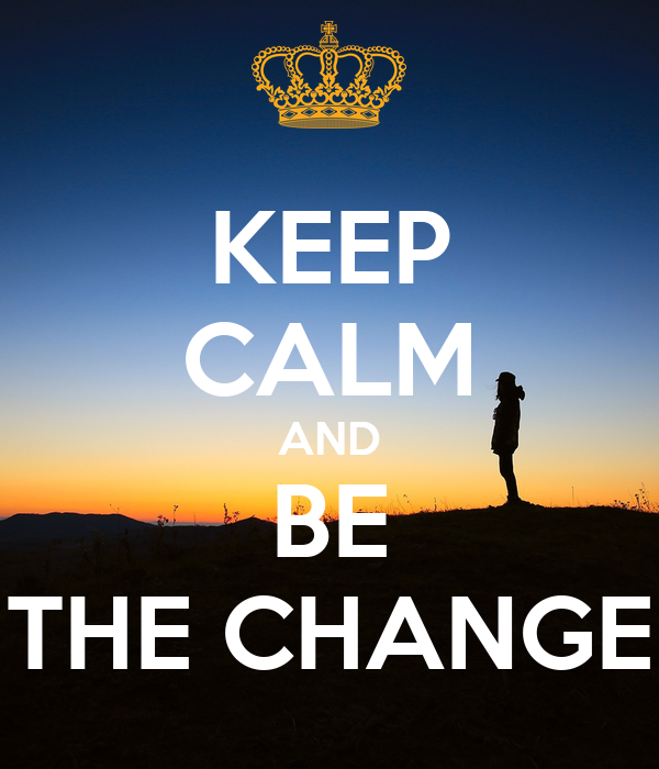 KEEP CALM AND BE THE CHANGE