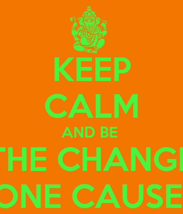 KEEP CALM AND BE   THE CHANGE  ONE CAUSE